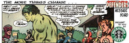 Hulk likes his coffee like he likes his women?